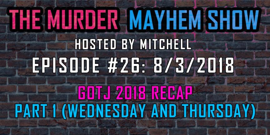 Murder Mayhem Show #26: GOTJ 2018 Recap (Part1)