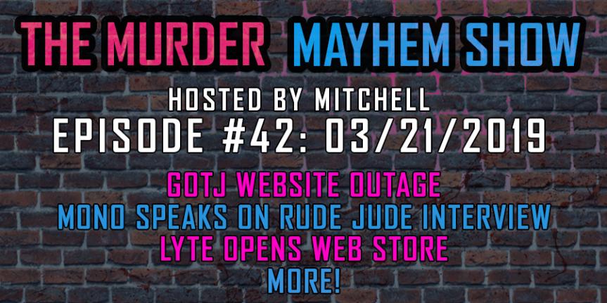 Murder Mayhem Show #42: GOTJ website outage, Mono speaks on Rude Jude appearance, Lyte opens store,more