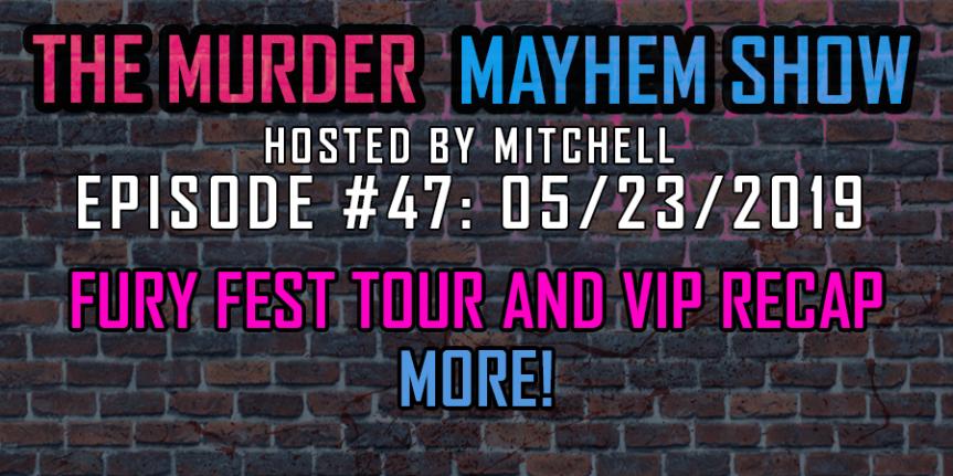 Murder Mayhem Show #47: Fury Fest tour and VIP recap,more