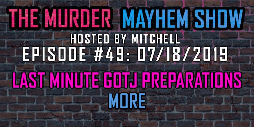 Murder Mayhem Show #49: Last minute GOTJ preparations,more
